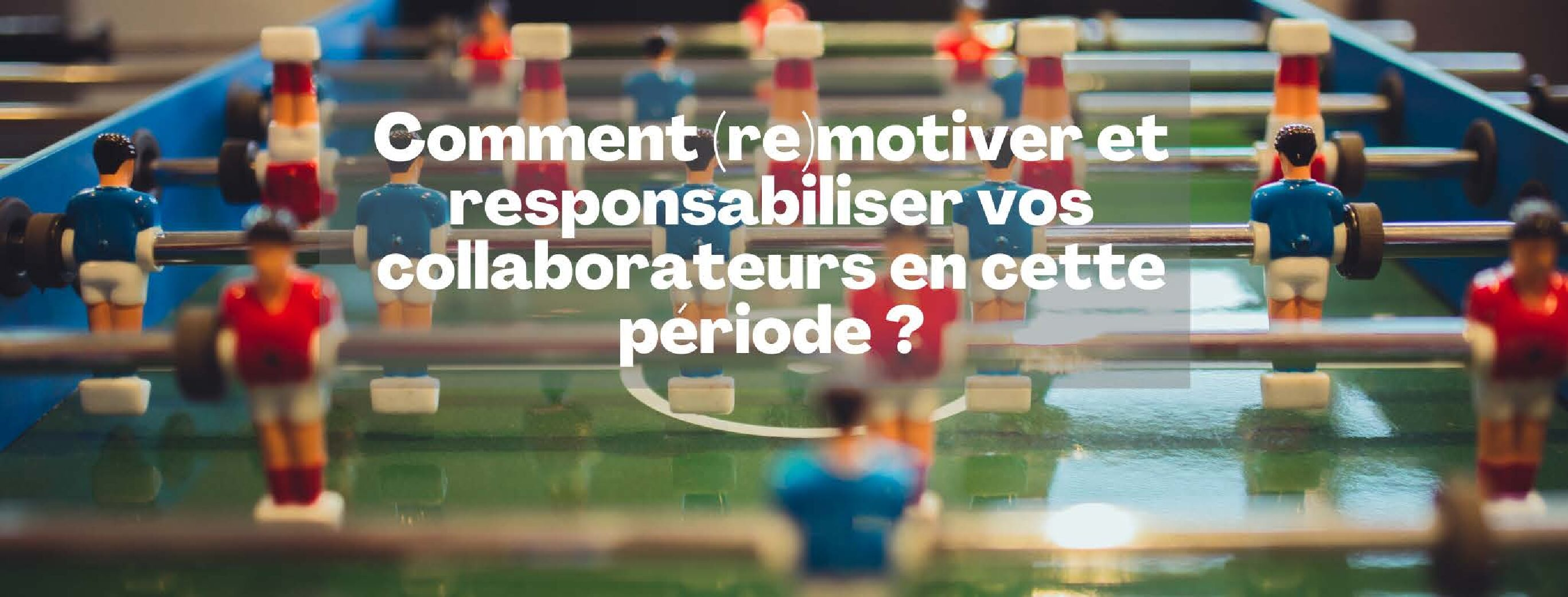 Comment (re)motiver et responsabiliser vos collaborateurs en cette période ?